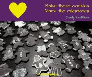 Bake the cookies. Mark the milestones. Family traditions.