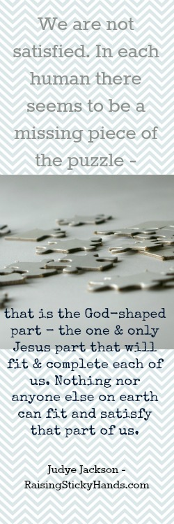 We are not satisfied - In each human there seems to be a missing piece of the puzzle - that is the God-Shaped part - the one and only Jesus part...