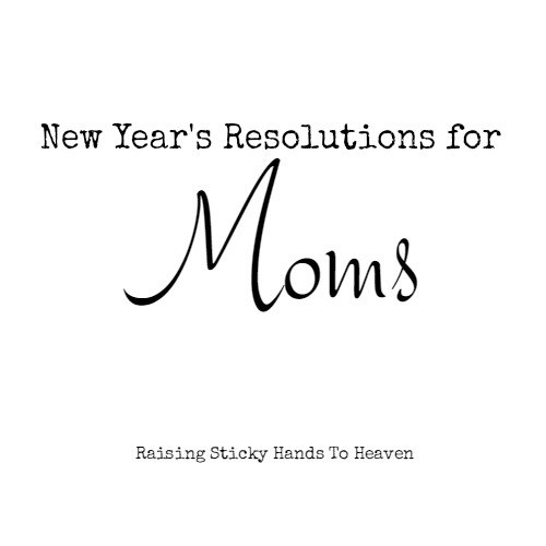 New Year's Resolutions for Moms - Jennifer A. Janes on Raising Sticky Hands To Heaven