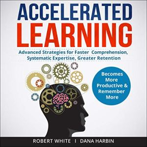 Accelerated Learning: Advanced Strategies for Faster Comprehension, Systematic Expertise, Greater Retention audiobook cover art