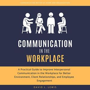 Communication in the Workplace: A Practical Guide to Improve Interpersonal Communication in the Workplace for Better Environment, Client Relationships, and Employee Engagement audiobook cover art