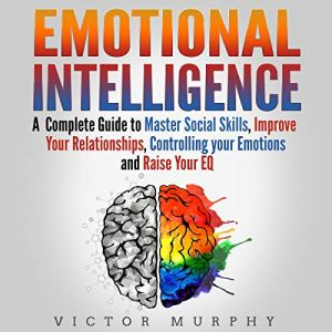 Emotional Intelligence: A Complete Guide to Master Social Skills, Improve Your Relationships, Controlling Your Emotions and Raise Your EQ audiobook cover art