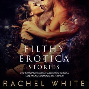 Filthy Erotica Stories: Five Explicit Sex Stories of Threesomes, Lesbians, Gay, MILFs, Gangbangs, and Anal Sex audiobook cover art