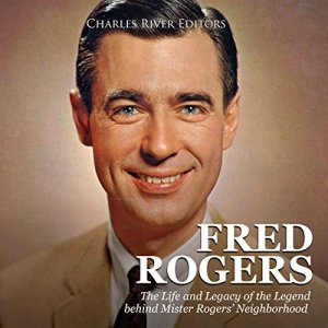 Fred Rogers: The Life and Legacy of the Legend Behind Mister Rogers' Neighborhood audiobook cover art