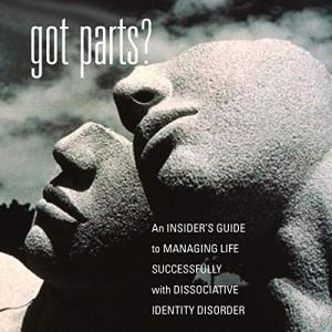 Got Parts? An Insider's Guide to Managing Life Successfully with Dissociative Identity Disorder audiobook cover art