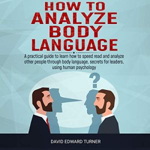 How to Analyze Body Language: A Practical Guide to Learn How to Speed Read and Analyze Other People Through Body Language, Secrets for Leaders, Using Human Psychology audiobook cover art