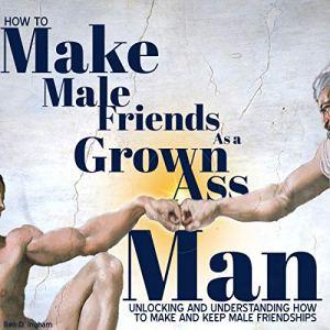 How to Make Male Friends as a Grown Ass Man audiobook cover art
