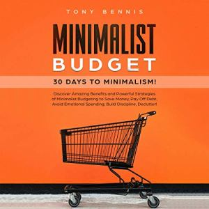 Minimalist Budget: 30 Days to Minimalism! Discover Amazing Benefits and Powerful Strategies of Minimalist Budgeting to Save Money, Pay Off Debt, Avoid Emotional Spending, Build Discipline, Declutter! audiobook cover art