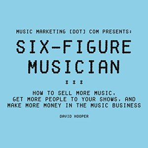Six-Figure Musician: How to Sell More Music, Get More People to Your Shows, and Make More Money in the Music Business audiobook cover art