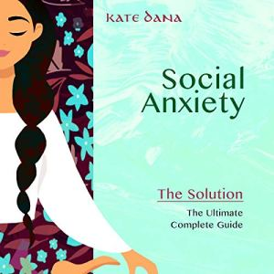 Social Anxiety: The Solution - The Ultimate Complete Guide audiobook cover art