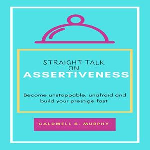 Straight Talk on Assertiveness: Become Unstoppable, Unafraid and Build Your Prestige Fast audiobook cover art