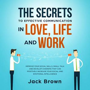 The Secrets to Effective Communication in Love, Life and Work audiobook cover art