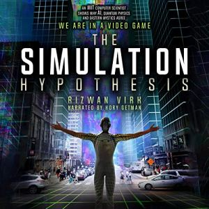 The Simulation Hypothesis: An MIT Computer Scientist Shows Why AI, Quantum Physics, and Eastern Mystics All Agree We Are in a Video Game audiobook cover art
