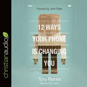 12 Ways Your Phone Is Changing You Audiobook By Tony Reinke cover art