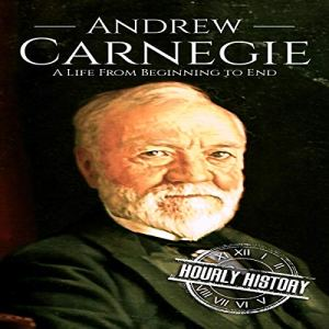 Andrew Carnegie: A Life from Beginning to End Audiobook By Hourly History cover art