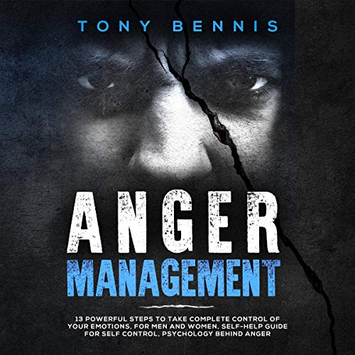 Anger Management: 13 Powerful Steps to Take Complete Control of Your Emotions, for Men and Women, Self-Help Guide for Self Control, Psychology Behind Anger Audiobook By Tony Bennis cover art