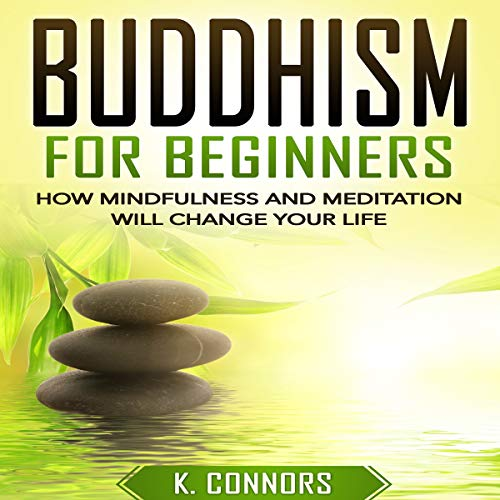 Buddhism for Beginners: How Mindfulness and Meditation Will Change Your Life Audiobook By K. Connors cover art