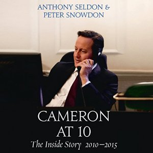 Cameron at 10: The Inside Story 2010 - 2015 Audiobook By Anthony Seldon, Peter Snowdon cover art