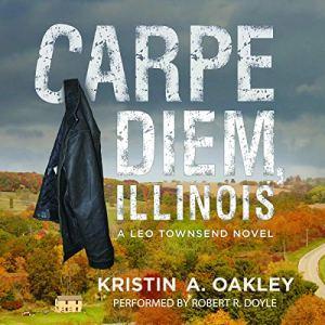 Carpe Diem, Illinois: A Leo Townsend Novel Audiobook By Kristin A. Oakley cover art