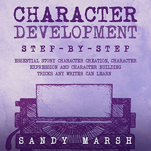 Character Development: Step-By-Step   Essential Story Character Creation, Character Expression and Character Building Tricks Any Writer Can Learn Audiobook By Sandy Marsh cover art