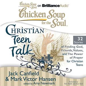 Chicken Soup for the Soul: Christian Teen Talk - 32 Stories of Finding God, Friends, Values, and the Power of Prayer for Christian Teens Audiobook By Jack Canfield, Mark Victor Hansen, Amy Newmark (editor) cover art