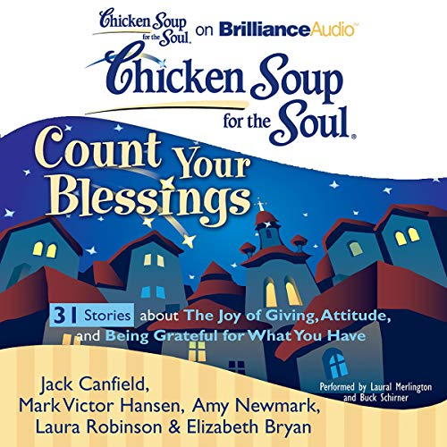 Chicken Soup for the Soul: Count Your Blessings - 31 Stories about the Joy of Giving, Attitude, and Being Grateful for What You Have Audiobook By Jack Canfield, Mark Victor Hansen, Elizabeth Bryan, Amy Newmark, Laura Robinson cover art