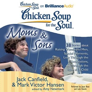 Chicken Soup for the Soul: Moms & Sons - 38 Stories about Raising Wonderful Men, Special Moments, Love Through the Generations, and Through the Eyes of a Child Audiobook By Jack Canfield, Mark Victor Hansen, Amy Newmark (editor) cover art