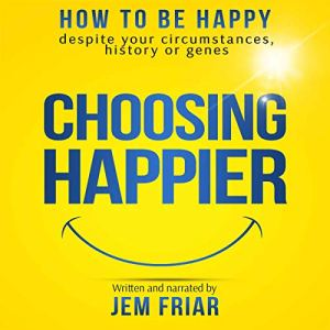 Choosing Happier: How to Be Happy Despite Your Circumstances, History or Genes Audiobook By Jem Friar cover art