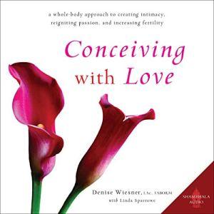 Conceiving with Love Audiobook By Denise Wiesner, Linda Sparrowe cover art