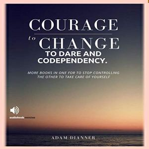 Courage to Change, to Dare and Codependency Audiobook By Adam Dianner cover art