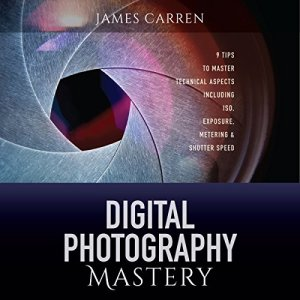 Digital Photography Mastery Audiobook By James Carren cover art