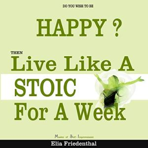 Do You Wish to Be Happy? Then Live Like a Stoic for a Week Audiobook By Elia Friedenthal cover art