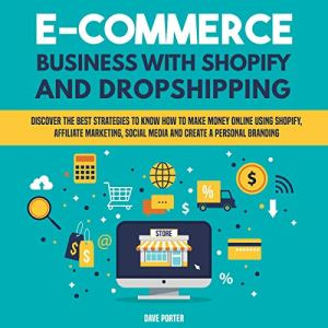 E-Commerce Business with Shopify and Dropshipping: Discover the Best Strategies to Know How to Make Money Online Using Shopify, Affiliate Marketing, Social Media and Create a Personal Branding Audiobook By Dave Porter cover art