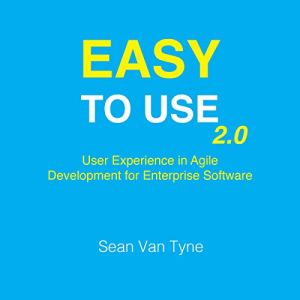 Easy to Use 2.0: User Experience in Agile Development for Enterprise Software Audiobook By Sean Van Tyne cover art
