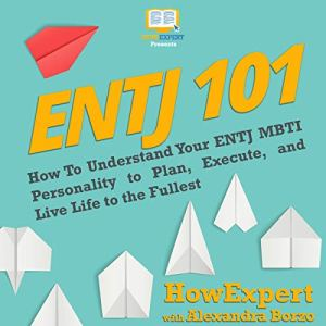 ENTJ 101: How to Understand Your ENTJ MBTI Personality to Plan, Execute, and Live Life to the Fullest Audiobook By HowExpert Press, Alexandra Borzo cover art
