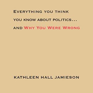 Everything You Think You Know About Politics...and Why You're Wrong Audiobook By Kathleen Hall Jamieson cover art