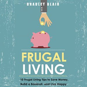 Frugal Living: 10 Frugal Living Tips To Save Money, Build A Bankroll, And Live Happy (Money Management - Simplicity - Minimalism - Saving - Investing) Audiobook By Bradley Blair cover art