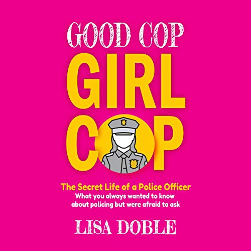 Good Cop Girl Cop: The Secret Life of A Police Officer: What You Always Wanted to Know About Policing but Were Afraid to Ask Audiobook By Lisa Doble cover art