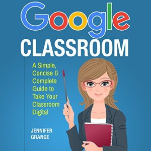 Google Classroom: A Simple, Concise & Complete Guide to Take Your Classroom Digital Audiobook By Jennifer Grange cover art