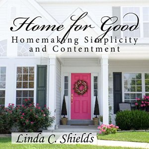 Home for Good: Homemaking Simplicity & Contentment Audiobook By Linda C. Shields cover art