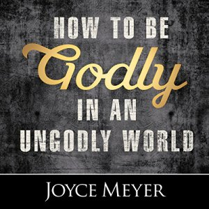 How to Be Godly in an Ungodly World Audiobook By Joyce Meyer cover art