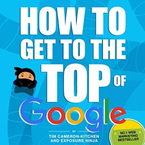 How to Get to the Top of Google: The Plain English Guide to SEO Audiobook By Tim Cameron-Kitchen, Exposure Ninja cover art
