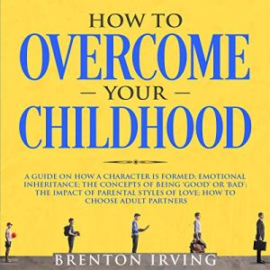 How to Overcome Your Childhood Audiobook By Brenton Irving cover art