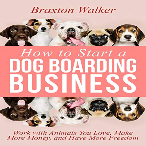How to Start a Dog Boarding Business Audiobook By Braxton Walker cover art