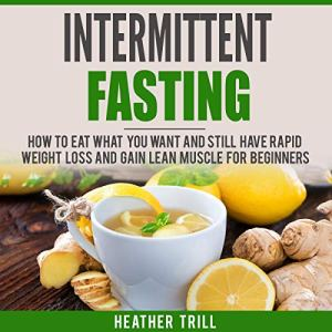 Intermittent Fasting: How to Eat What You Want and Still Have Rapid Weight Loss and Gain Lean Muscle for Beginners Audiobook By Heather Trill cover art