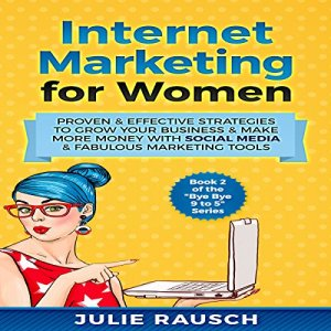 Internet Marketing for Women: Proven & Effective Strategies to Grow Your Business & Make More Money with Social Media & Fabulous Marketing Tools Audiobook By Julie Rausch cover art
