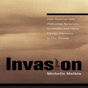 Invasion: How America Still Welcomes Terrorists, Criminals, and Other Foreign Menaces to Our Shores Audiobook By Michelle Malkin cover art