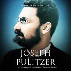 Joseph Pulitzer: The Life and Legacy of America's Most Controversial Publisher Audiobook By Charles River Editors cover art
