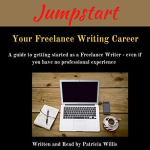 Jumpstart Your Freelance Writing Career: A Guide to Getting Started as a Freelance Writer Even If You Have No Professional Experience Audiobook By Patricia Willis cover art