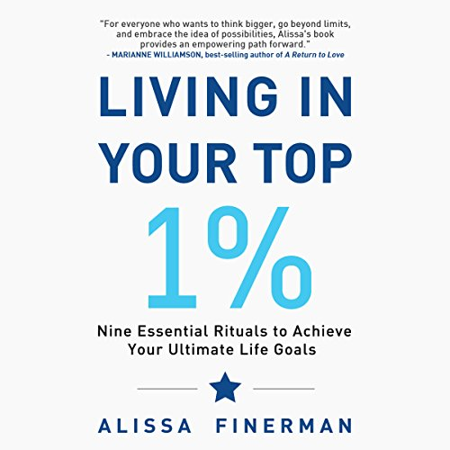 Living in Your Top 1%: Nine Essential Rituals to Achieve Your Ultimate Life Goals Audiobook By Alissa Finerman cover art